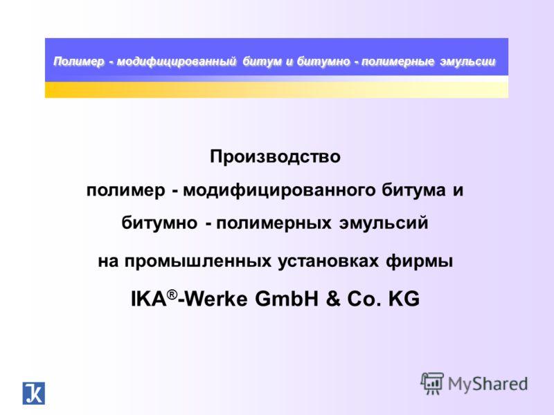 Полимер - модифицированный битум и битумно - полимерные эмульсии Производство полимер - модифицированного битума и битумно - полимерных эмульсий на промышленных установках фирмы IKA ® -Werke GmbH & Co. KG