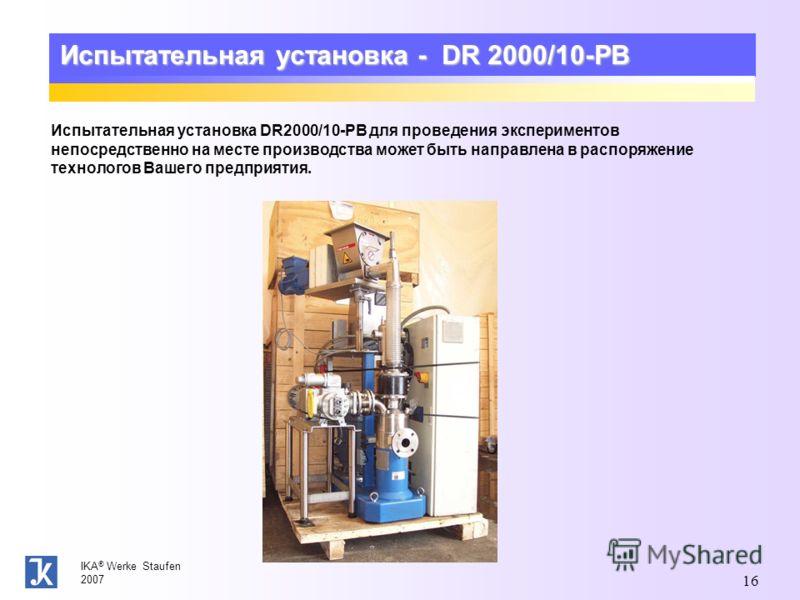 IKA ® Werke Staufen 2007 16 Испытательная установка - DR 2000/10-PB Испытательная установка DR2000/10-PB для проведения экспериментов непосредственно на месте производства может быть направлена в распоряжение технологов Вашего предприятия.