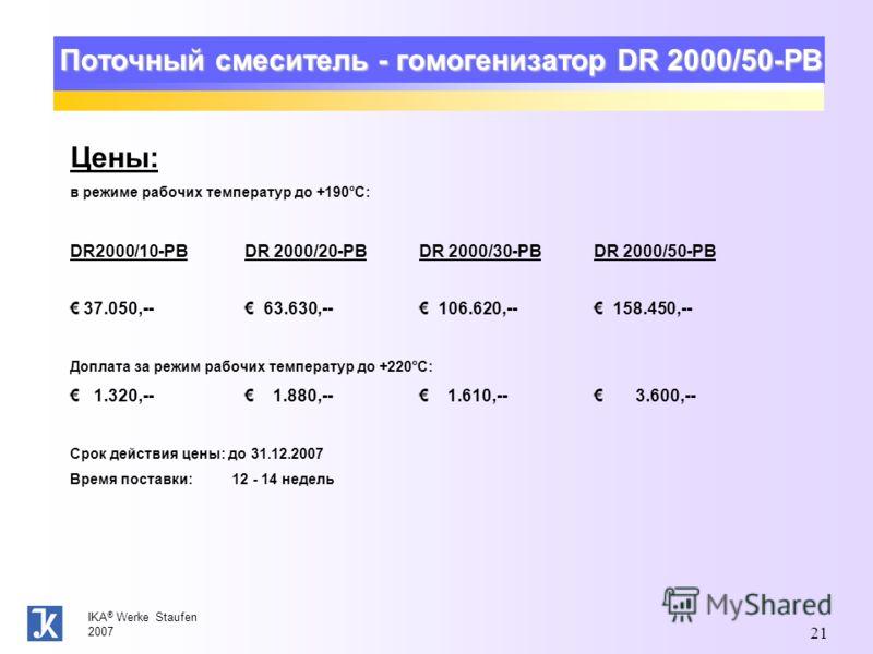 IKA ® Werke Staufen 2007 21 Поточный смеситель - гомогенизатор DR 2000/50-PB Цены: в режиме рабочих температур до +190°C: DR2000/10-PB DR 2000/20-PB DR 2000/30-PB DR 2000/50-PB 37.050,-- 63.630,-- 106.620,-- 158.450,-- Доплата за режим рабочих темпер