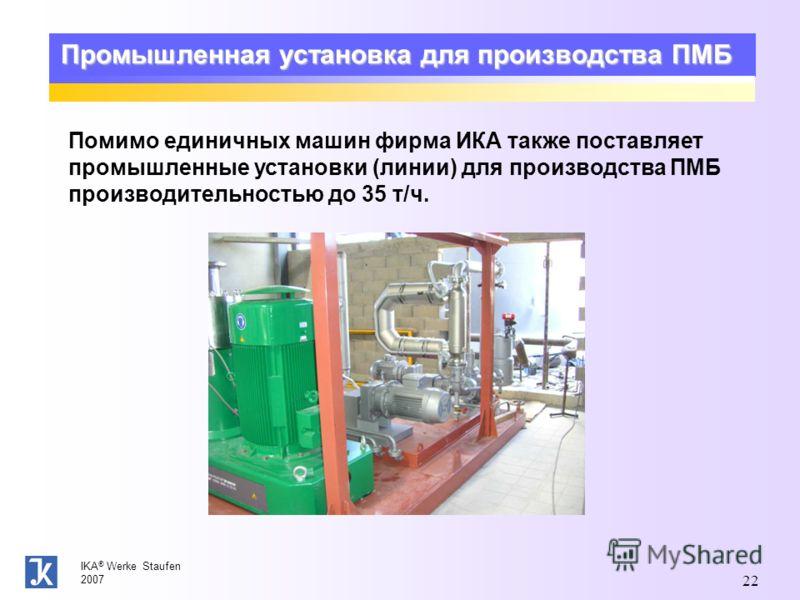 IKA ® Werke Staufen 2007 22 Промышленная установка для производства ПМБ Помимо единичных машин фирма ИКА также поставляет промышленные установки (линии) для производства ПМБ производительностью до 35 т/ч.
