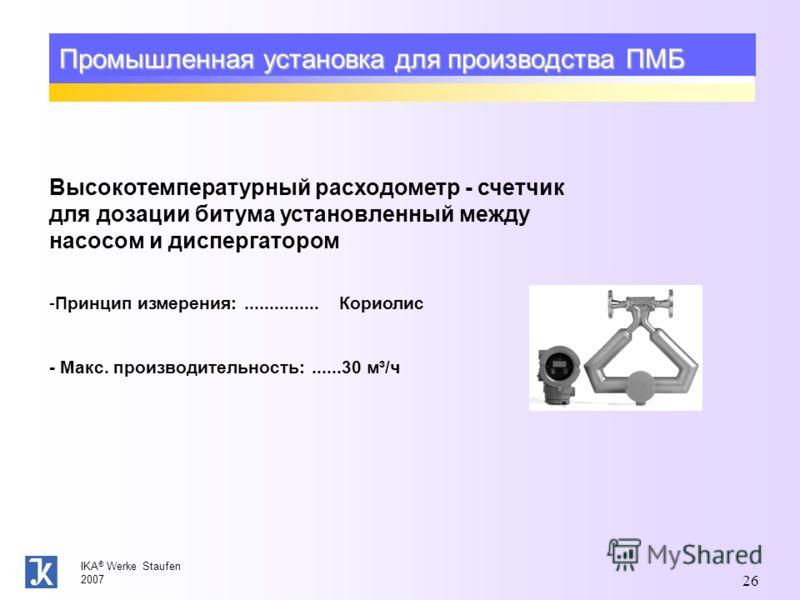 IKA ® Werke Staufen 2007 26 Промышленная установка для производства ПМБ Высокотемпературный расходометр - счетчик для дозации битума установленный между насосом и диспергатором -Принцип измерения:............... Кориолис - Макс. производительность:..