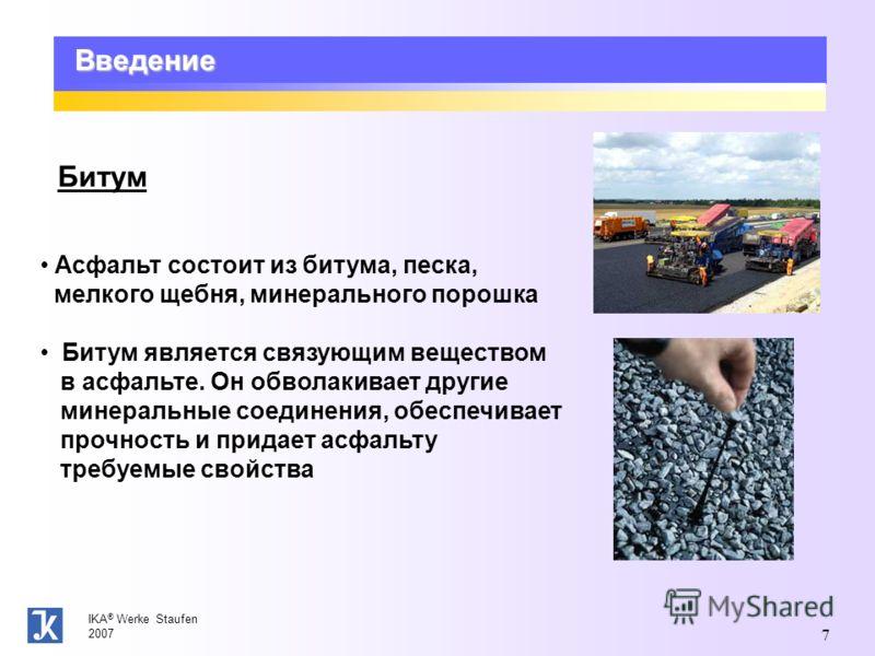 IKA ® Werke Staufen 2007 7 Введение Битум Асфальт состоит из битума, песка, мелкого щебня, минерального порошка Битум является связующим веществом в асфальте. Он обволакивает другие минеральные соединения, обеспечивает прочность и придает асфальту тр