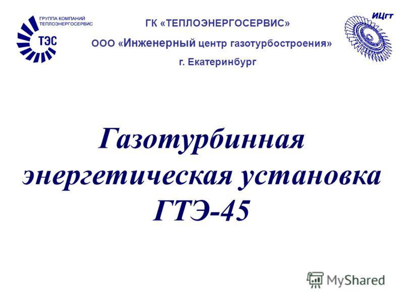 Газотурбинная энергетическая установка ГТЭ-45 ГК «ТЕПЛОЭНЕРГОСЕРВИС» ООО « Инженерный центр газотурбостроения» г. Екатеринбург
