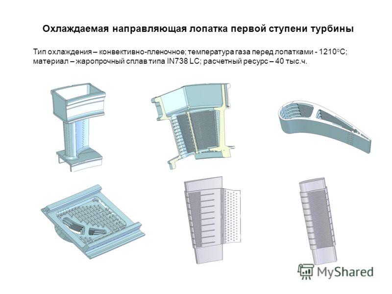 Охлаждаемая направляющая лопатка первой ступени турбины Тип охлаждения – конвективно-пленочное; температура газа перед лопатками - 1210 о С; материал – жаропрочный сплав типа IN738 LC; расчетный ресурс – 40 тыс.ч.