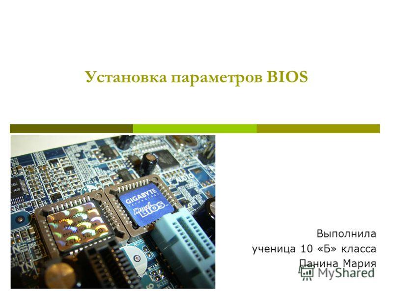 Установка параметров BIOS Выполнила ученица 10 «Б» класса Панина Мария