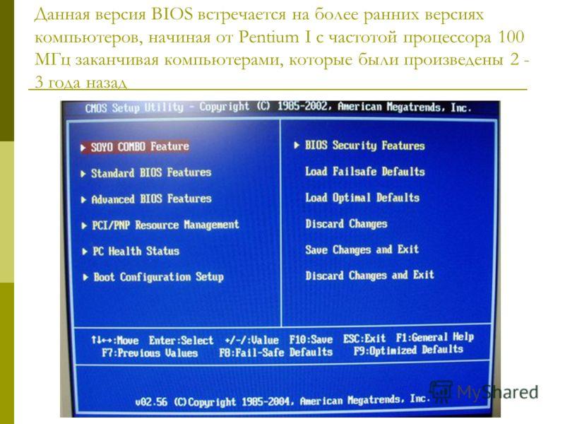 Данная версия BIOS встречается на более ранних версиях компьютеров, начиная от Pentium I с частотой процессора 100 МГц заканчивая компьютерами, которые были произведены 2 - 3 года назад