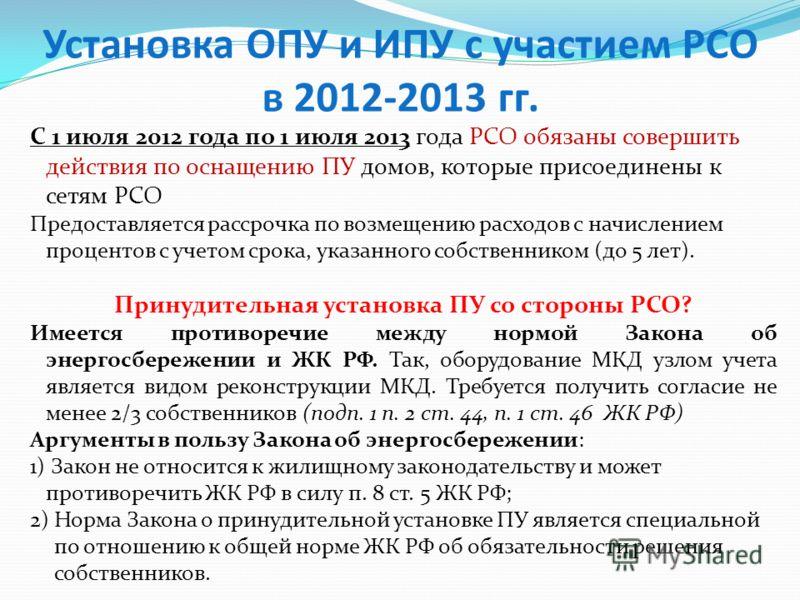 Установка ОПУ и ИПУ с участием РСО в 2012-2013 гг. С 1 июля 2012 года по 1 июля 2013 года РСО обязаны совершить действия по оснащению ПУ домов, которые присоединены к сетям РСО Предоставляется рассрочка по возмещению расходов с начислением процентов