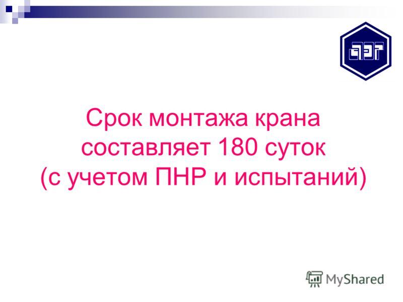 Срок монтажа крана составляет 180 суток (с учетом ПНР и испытаний)
