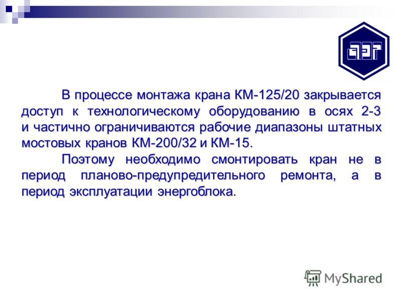 В процессе монтажа крана КМ-125/20 закрывается доступ к технологическому оборудованию в осях 2-3 и частично ограничиваются рабочие диапазоны штатных мостовых кранов КМ-200/32 и КМ-15. Поэтому необходимо смонтировать кран не в период планово-предупред