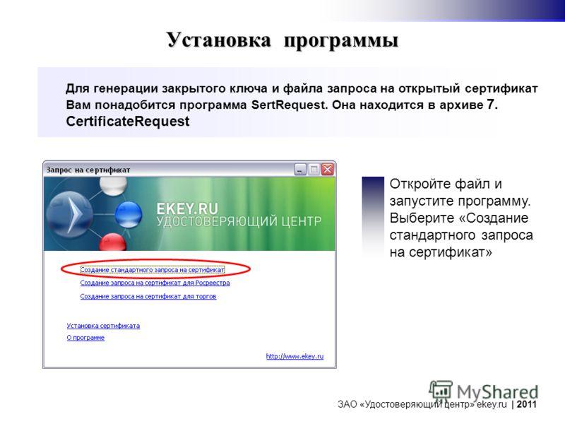 Установка программы Для генерации закрытого ключа и файла запроса на открытый сертификат Вам понадобится программа SertRequest. Она находится в архиве 7. CertificateRequest ЗАО «Удостоверяющий центр» ekey.ru | 2011 Откройте файл и запустите программу