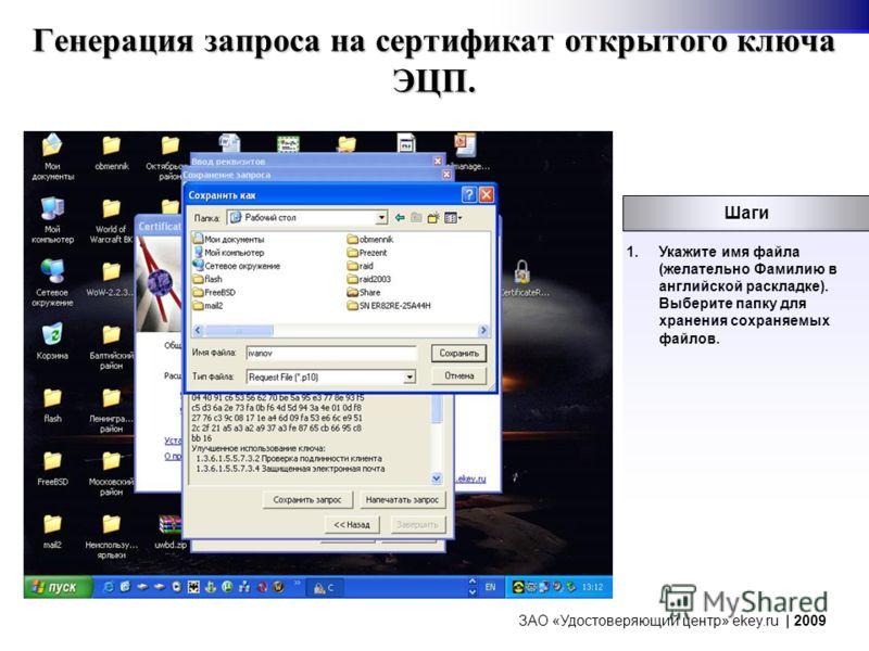 Генерация запроса на сертификат открытого ключа ЭЦП. 1.Укажите имя файла (желательно Фамилию в английской раскладке). Выберите папку для хранения сохраняемых файлов. Шаги ЗАО «Удостоверяющий центр» ekey.ru | 2009