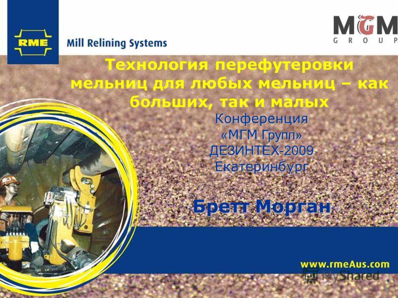 Конференция « МГМ Групп» ДЕЗИНТЕХ-2009Екатеринбург Бретт Морган Технология перефутеровки мельниц для любых мельниц – как больших, так и малых