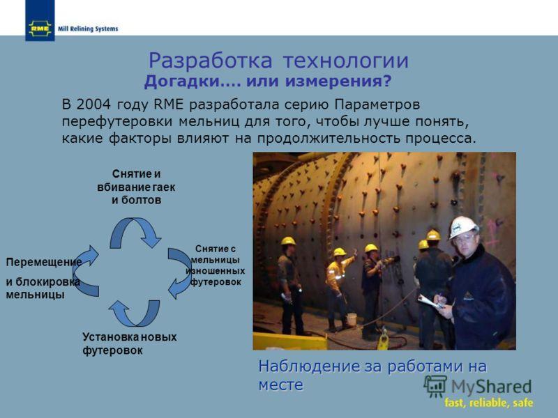 Догадки…. или измерения? В 2004 году RME разработала серию Параметров перефутеровки мельниц для того, чтобы лучше понять, какие факторы влияют на продолжительность процесса. Наблюдение за работами на месте Разработка технологии Снятие и вбивание гаек