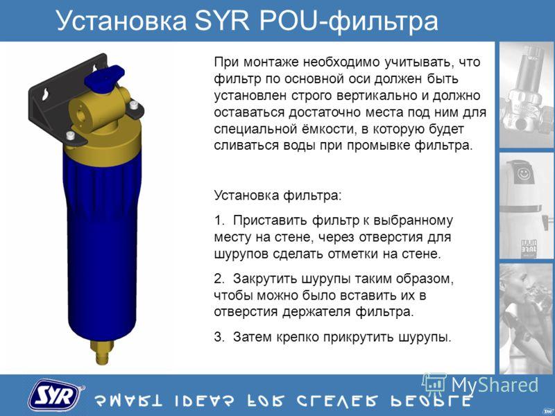 Установка SYR POU-фильтра При монтаже необходимо учитывать, что фильтр по основной оси должен быть установлен строго вертикально и должно оставаться достаточно места под ним для специальной ёмкости, в которую будет сливаться воды при промывке фильтра