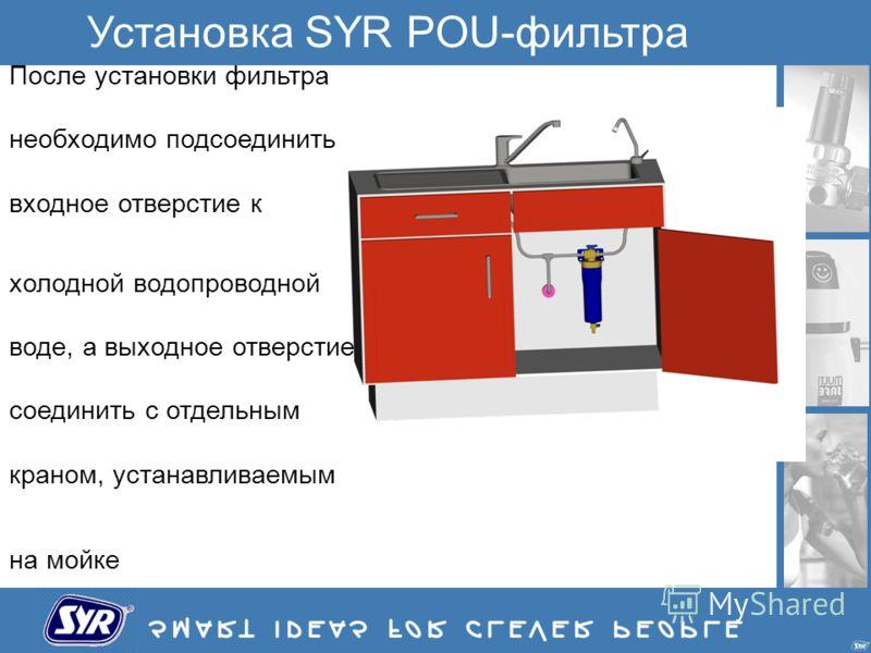 Установка SYR POU-фильтра После установки фильтра необходимо подсоединить входное отверстие к холодной водопроводной воде, а выходное отверстие соединить с отдельным краном, устанавливаемым на мойке