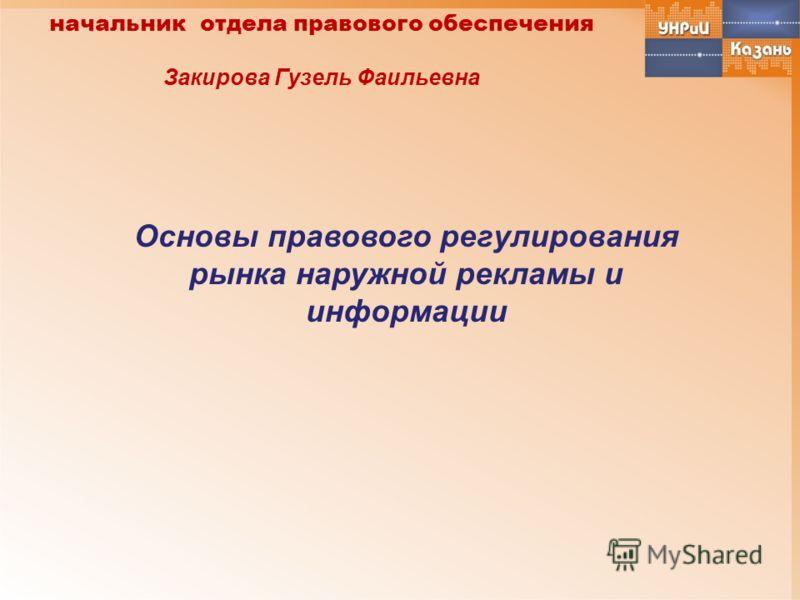 Основы правового регулирования рынка наружной рекламы и информации начальник отдела правового обеспечения Закирова Гузель Фаильевна
