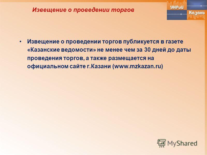 Извещение о проведении торгов Извещение о проведении торгов публикуется в газете «Казанские ведомости» не менее чем за 30 дней до даты проведения торгов, а также размещается на официальном сайте г.Казани (www.mzkazan.ru)