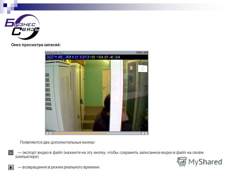 Окно просмотра записей: Появляются две дополнительные кнопки: экспорт видео в файл (нажмите на эту кнопку, чтобы сохранить записанное видео в файл на своём компьютере). возвращение в режим реального времени.