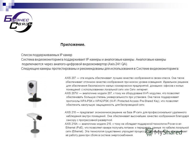 Приложение. Список поддерживаемых IP камер Система видеомониторинга поддерживает IP-камеры и аналоговые камеры. Аналоговые камеры подключаются через аналого-цифровой видеоконвертор (Axis 241 QA). Следующие камеры протестированы и рекомендованы для ис