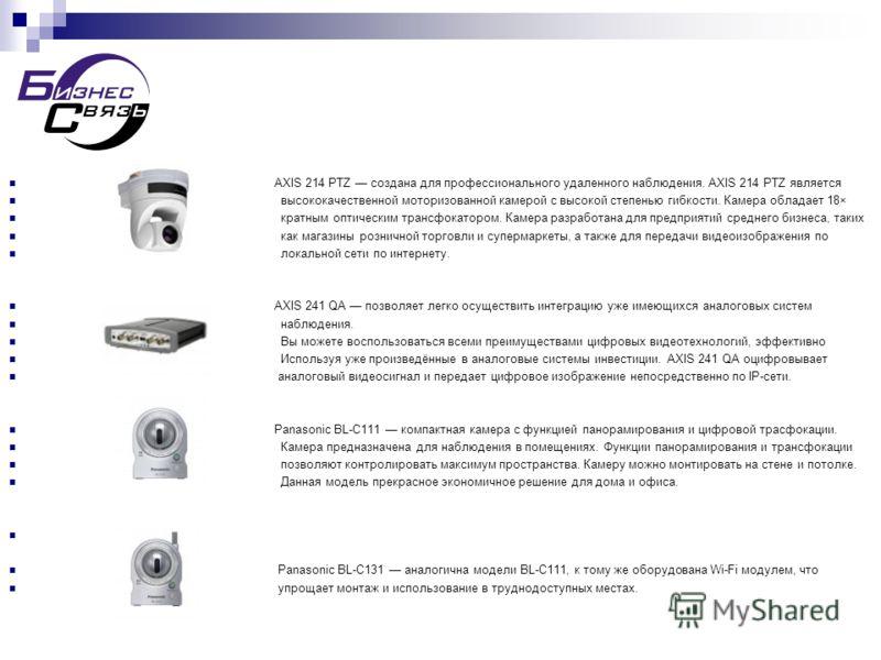 AXIS 214 PTZ создана для профессионального удаленного наблюдения. AXIS 214 PTZ является высококачественной моторизованной камерой с высокой степенью гибкости. Камера обладает 18× кратным оптическим трансфокатором. Камера разработана для предприятий с