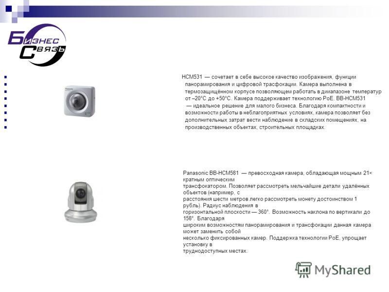 HCM531 сочетает в себе высокое качество изображения, функции панорамирования и цифровой трасфокации. Камера выполнена в термозащищённом корпусе позволяющем работать в дииапазоне температур от –20°C до +50°C. Камера поддерживает технологию PoE. BB-HCM