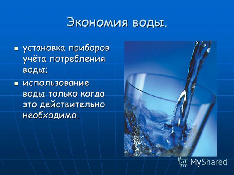 Экономия воды. установка приборов учёта потребления воды; установка приборов учёта потребления воды; использование воды только когда это действительно необходимо. использование воды только когда это действительно необходимо.