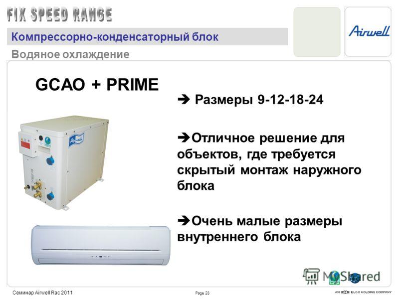 Page 28 Семинар Airwell Rac 2011 GCAO + PRIME Размеры 9-12-18-24 Отличное решение для объектов, где требуется скрытый монтаж наружного блока Очень малые размеры внутреннего блока Компрессорно-конденсаторный блок Водяное охлаждение