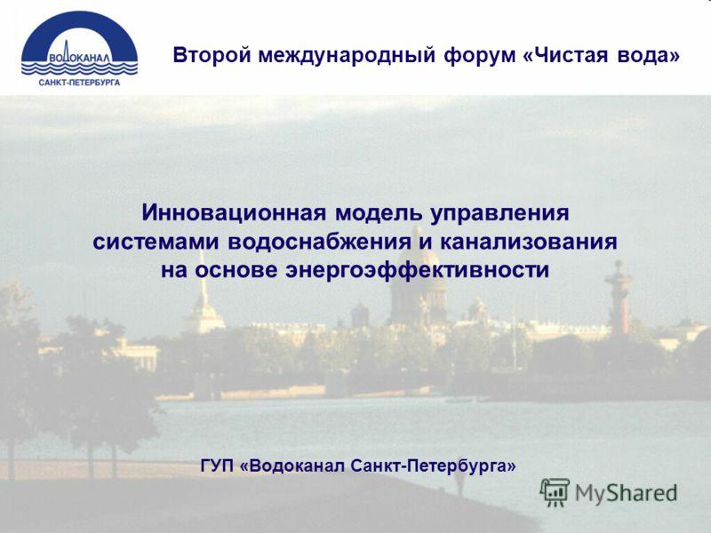 Инновационная модель управления системами водоснабжения и канализования на основе энергоэффективности Второй международный форум «Чистая вода» ГУП «Водоканал Санкт-Петербурга»