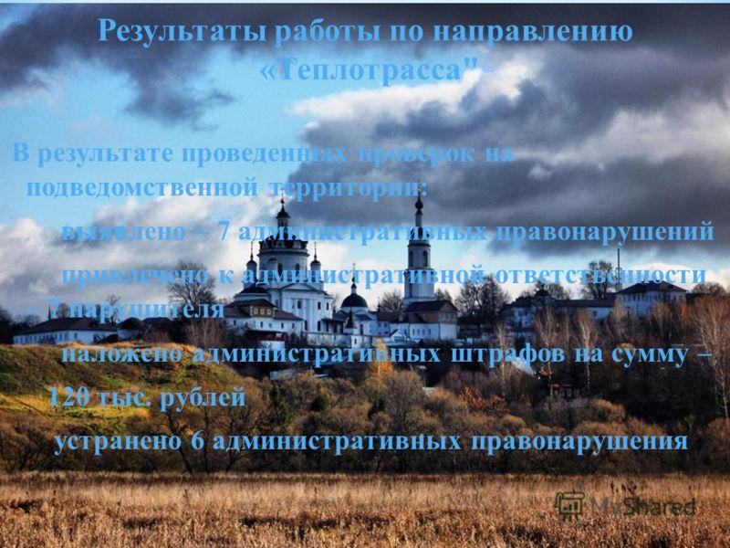 В результате проведенных проверок на подведомственной территории: выявлено – 7 административных правонарушений привлечено к административной ответственности – 7 нарушителя наложено административных штрафов на сумму – 120 тыс. рублей устранено 6 админ