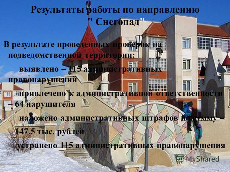 В результате проведенных проверок на подведомственной территории: выявлено – 115 административных правонарушений привлечено к административной ответственности – 64 нарушителя наложено административных штрафов на сумму – 147,5 тыс. рублей устранено 11