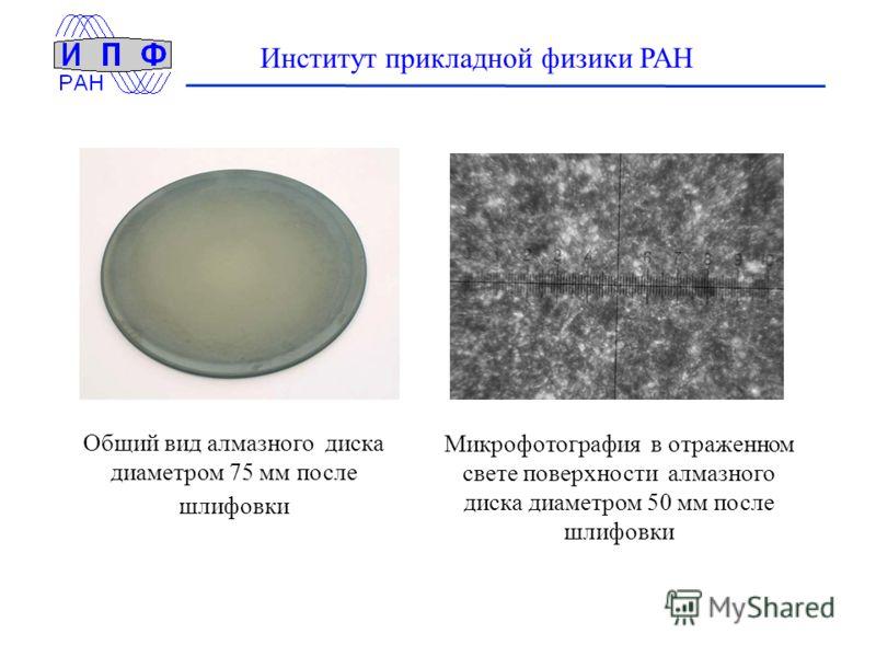 Институт прикладной физики РАН Общий вид алмазного диска диаметром 75 мм после шлифовки Микрофотография в отраженном свете поверхности алмазного диска диаметром 50 мм после шлифовки