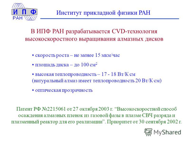 Институт прикладной физики РАН скорость роста – не менее 15 мкм/час площадь диска – до 100 см 2 высокая теплопроводность – 17 - 18 Вт/К. см (натуральный алмаз имеет теплопроводность 20 Вт/К. см) оптическая прозрачность В ИПФ РАН разрабатывается CVD-т