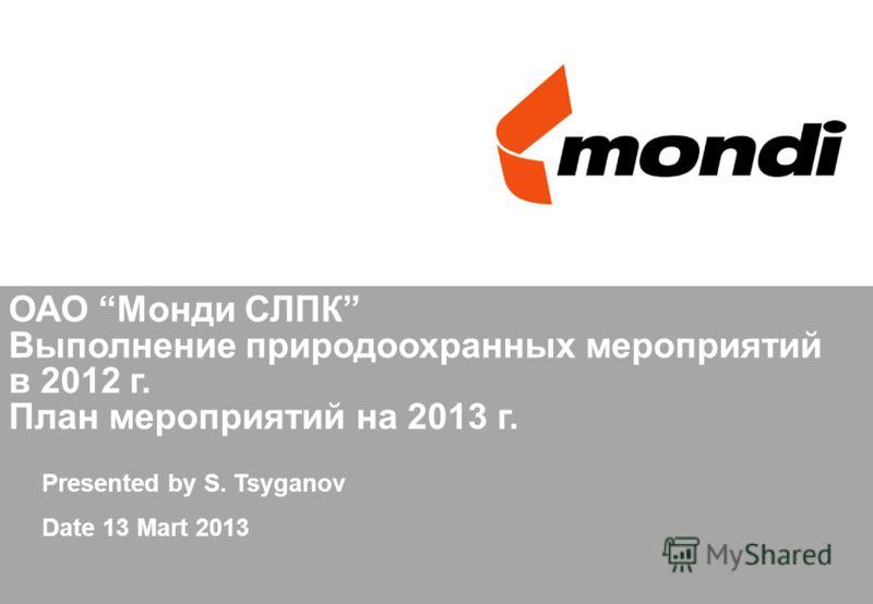 ОАО Монди СЛПК Выполнение природоохранных мероприятий в 2012 г. План мероприятий на 2013 г. Presented by S. Tsyganov Date 13 Mart 2013