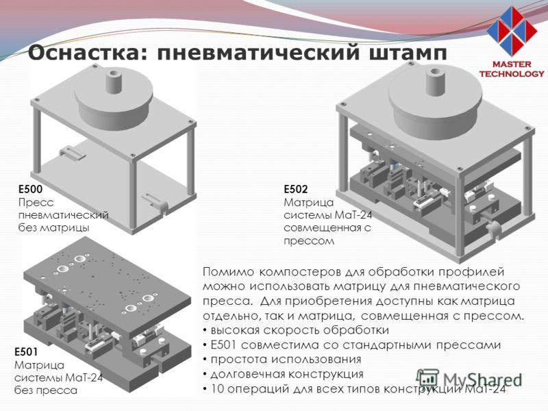 Оснастка: пневматический штамп Е500 Пресс пневматический без матрицы Е501 Матрица системы МаТ-24 без пресса Е502 Матрица системы МаТ-24 совмещенная с прессом Помимо компостеров для обработки профилей можно использовать матрицу для пневматического пре