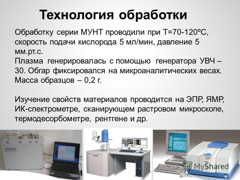 Обработку серии МУНТ проводили при Т=70-120ºС, скорость подачи кислорода 5 мл/мин, давление 5 мм.рт.с. Плазма генерировалась с помощью генератора УВЧ – 30. Обгар фиксировался на микроаналитических весах. Масса образцов – 0,2 г. Изучение свойств матер