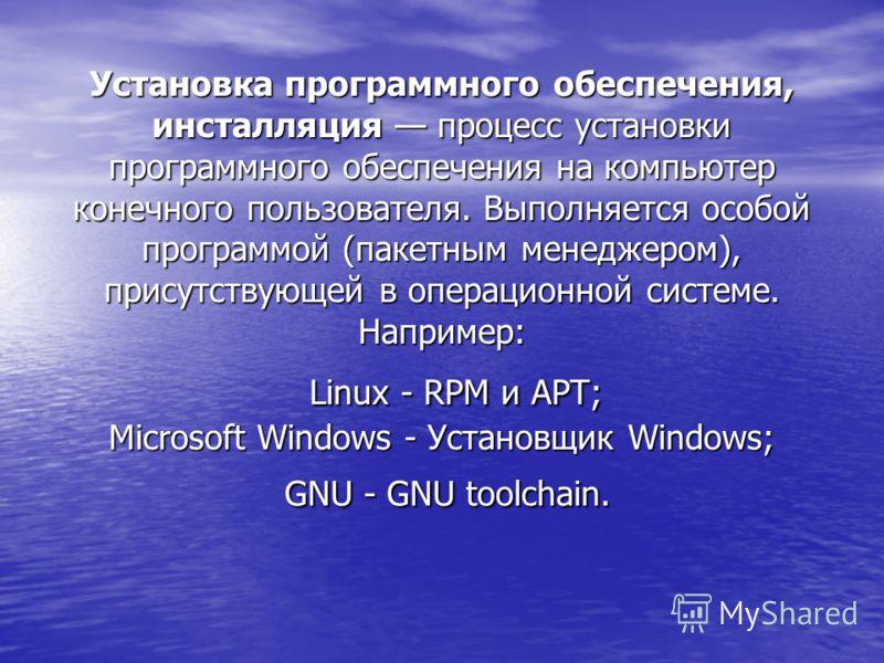 Установка программного обеспечения, инсталляция процесс установки программного обеспечения на компьютер конечного пользователя. Выполняется особой программой (пакетным менеджером), присутствующей в операционной системе. Например: Linux - RPM и APT; M