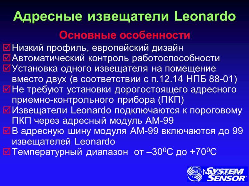 Адресные извещатели Leonardo Низкий профиль, европейский дизайн Автоматический контроль работоспособности Установка одного извещателя на помещение вместо двух (в соответствии с п.12.14 НПБ 88-01) Не требуют установки дорогостоящего адресного приемно-