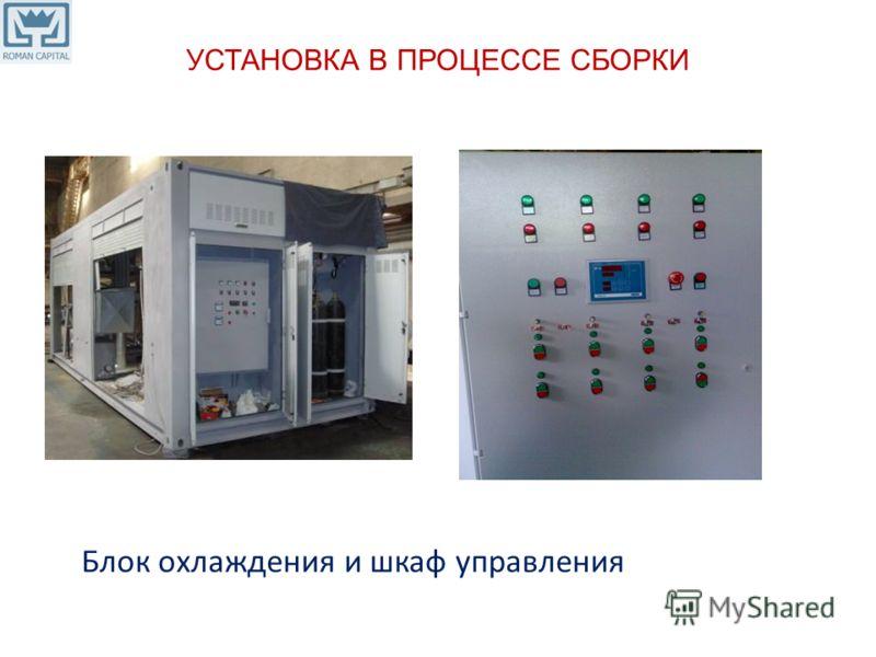 УСТАНОВКА В ПРОЦЕССЕ СБОРКИ Блок охлаждения и шкаф управления