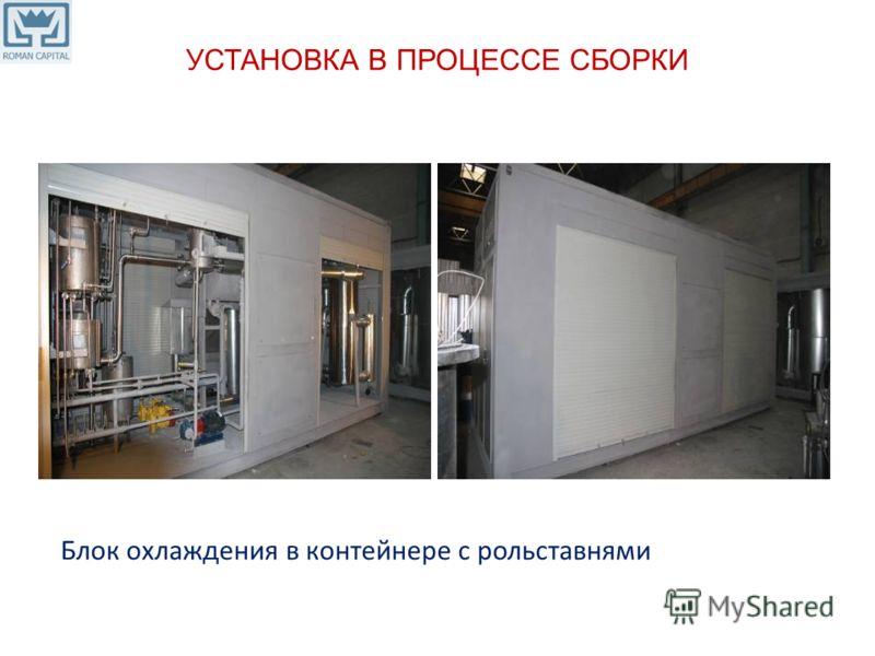 УСТАНОВКА В ПРОЦЕССЕ СБОРКИ Блок охлаждения в контейнере с рольставнями