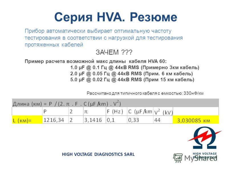 Серия HVA. Резюме HIGH VOLTAGE DIAGNOSTICS SARL Прибор автоматически выбирает оптимальную частоту тестирования в соответствии с нагрузкой для тестирования протяженных кабелей ЗАЧЕМ ??? Пример расчета возможной макс длины кабеля HVA 60: 1.0 µF @ 0.1 Г
