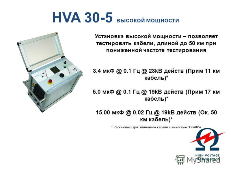 HVA 30-5 высокой мощности Установка высокой мощности – позволяет тестировать кабели, длиной до 50 км при пониженной частоте тестирования 3.4 мкФ @ 0.1 Гц @ 23kВ действ (Прим 11 км кабель)* 5.0 мкФ @ 0.1 Гц @ 19kВ действ (Прим 17 км кабель)* 15.00 мкФ