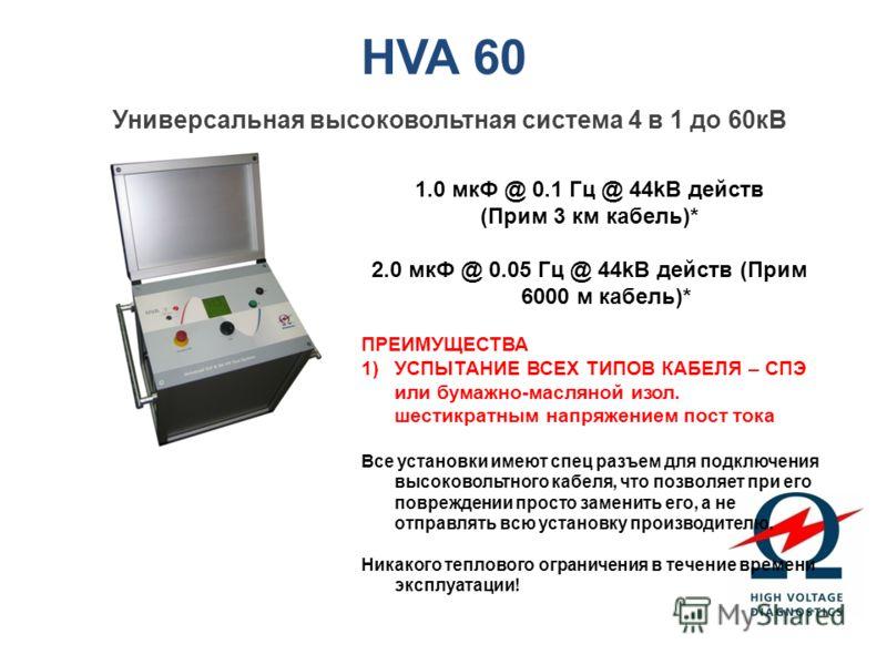 HVA 60 Универсальная высоковольтная система 4 в 1 до 60кВ 1.0 мкФ @ 0.1 Гц @ 44kВ действ (Прим 3 км кабель)* 2.0 мкФ @ 0.05 Гц @ 44kВ действ (Прим 6000 м кабель)* ПРЕИМУЩЕСТВА 1)УСПЫТАНИЕ ВСЕХ ТИПОВ КАБЕЛЯ – СПЭ или бумажно-масляной изол. шестикратны