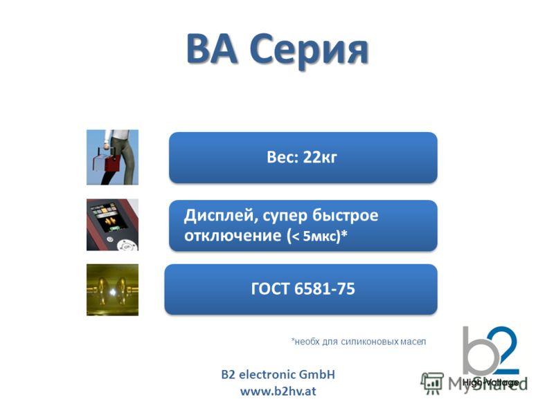 B2 electronic GmbH www.b2hv.at BA Серия Вес: 22кг ГОСТ 6581-75 Дисплей, супер быстрое отключение ( < 5мкс)* *необх для силиконовых масел