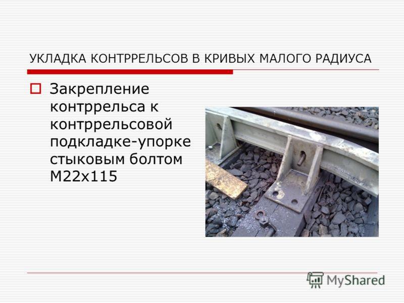 УКЛАДКА КОНТРРЕЛЬСОВ В КРИВЫХ МАЛОГО РАДИУСА Закрепление контррельса к контррельсовой подкладке-упорке стыковым болтом М22х115