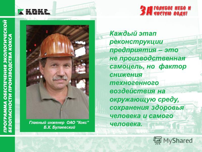 Главный инженер ОАО Кокс Б.Х. Булаевский Каждый этап реконструкции предприятия – это не производственная самоцель, но фактор снижения техногенного воздействия на окружающую среду, сохранения здоровья человека и самого человека.