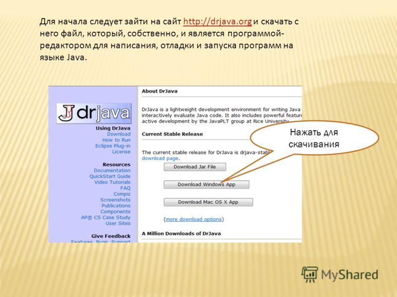 Для начала следует зайти на сайт http://drjava.org и скачать с него файл, который, собственно, и является программой- редактором для написания, отладки и запуска программ на языке Java.http://drjava.org Нажать для скачивания