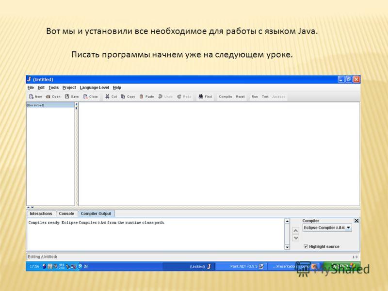 Вот мы и установили все необходимое для работы с языком Java. Писать программы начнем уже на следующем уроке.