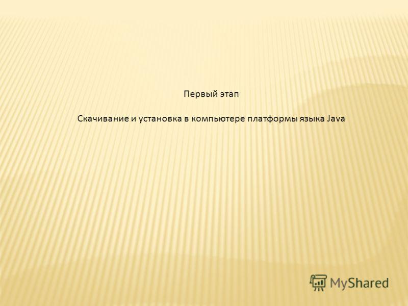 Первый этап Скачивание и установка в компьютере платформы языка Java