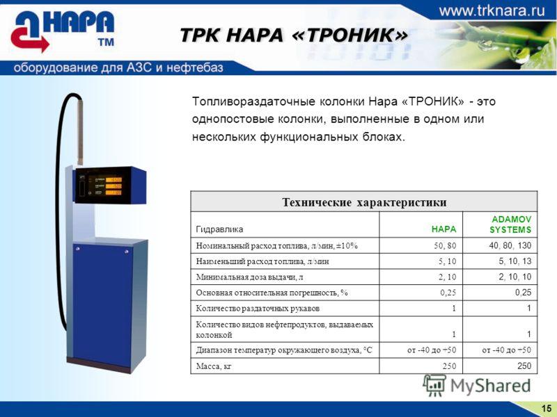 15 ТРК НАРА «ТРОНИК» Топливораздаточные колонки Нара «ТРОНИК» - это однопостовые колонки, выполненные в одном или нескольких функциональных блоках. Технические характеристики ГидравликаНАРА ADAMOV SYSTEMS Номинальный расход топлива, л/мин, ±10%50, 80