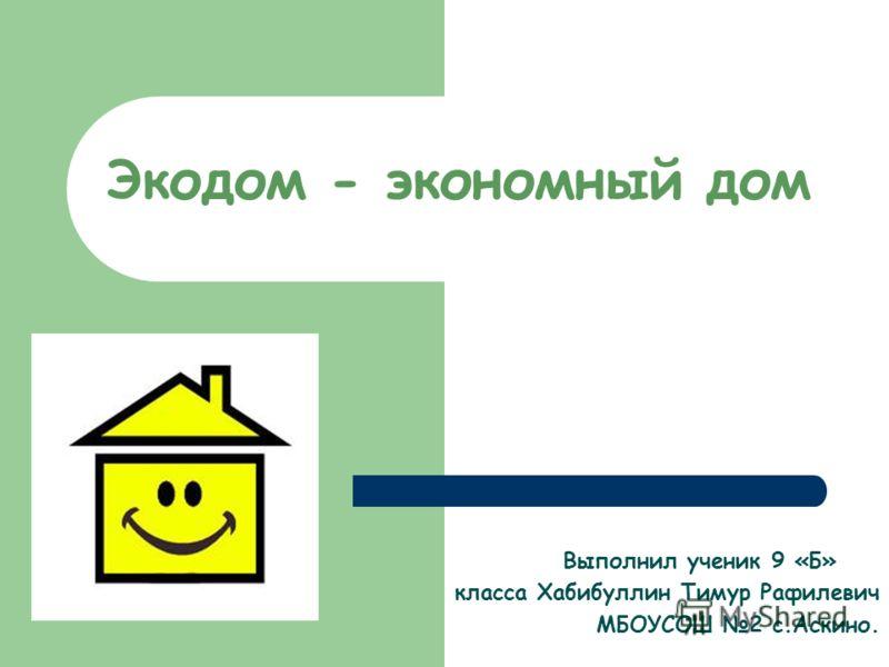 Экодом - экономный дом Выполнил ученик 9 «Б» класса Хабибуллин Тимур Рафилевич МБОУСОШ 2 с.Аскино.